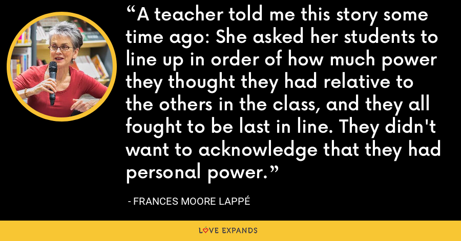A teacher told me this story some time ago: She asked her students to line up in order of how much power they thought they had relative to the others in the class, and they all fought to be last in line. They didn't want to acknowledge that they had personal power. - Frances Moore Lappé