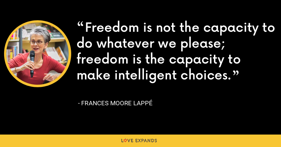 Freedom is not the capacity to do whatever we please; freedom is the capacity to make intelligent choices. - Frances Moore Lappé