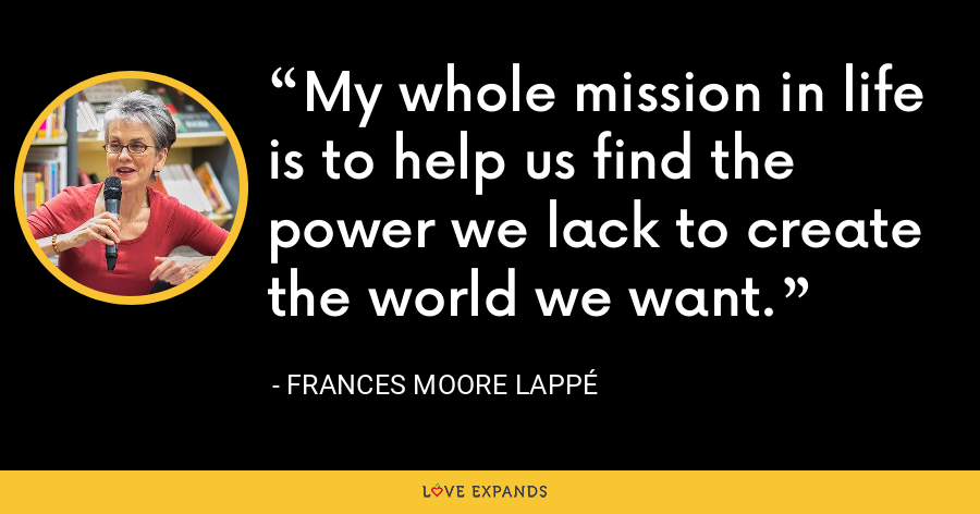 My whole mission in life is to help us find the power we lack to create the world we want. - Frances Moore Lappé