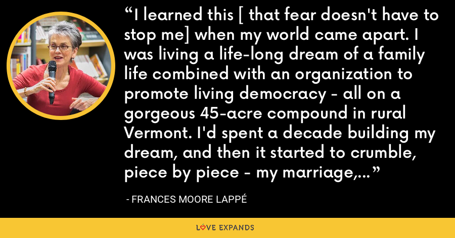 I learned this [ that fear doesn't have to stop me] when my world came apart. I was living a life-long dream of a family life combined with an organization to promote living democracy - all on a gorgeous 45-acre compound in rural Vermont. I'd spent a decade building my dream, and then it started to crumble, piece by piece - my marriage, my organization, my confidence. - Frances Moore Lappé