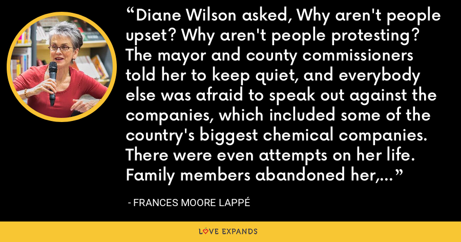 Diane Wilson asked, Why aren't people upset? Why aren't people protesting? The mayor and county commissioners told her to keep quiet, and everybody else was afraid to speak out against the companies, which included some of the country's biggest chemical companies. There were even attempts on her life. Family members abandoned her, and certainly none of the other shrimpers stood with her. - Frances Moore Lappé