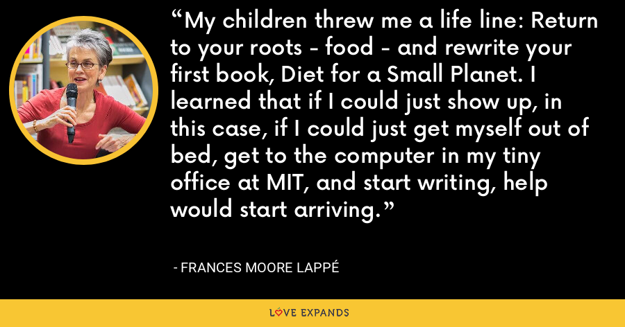 My children threw me a life line: Return to your roots - food - and rewrite your first book, Diet for a Small Planet. I learned that if I could just show up, in this case, if I could just get myself out of bed, get to the computer in my tiny office at MIT, and start writing, help would start arriving. - Frances Moore Lappé