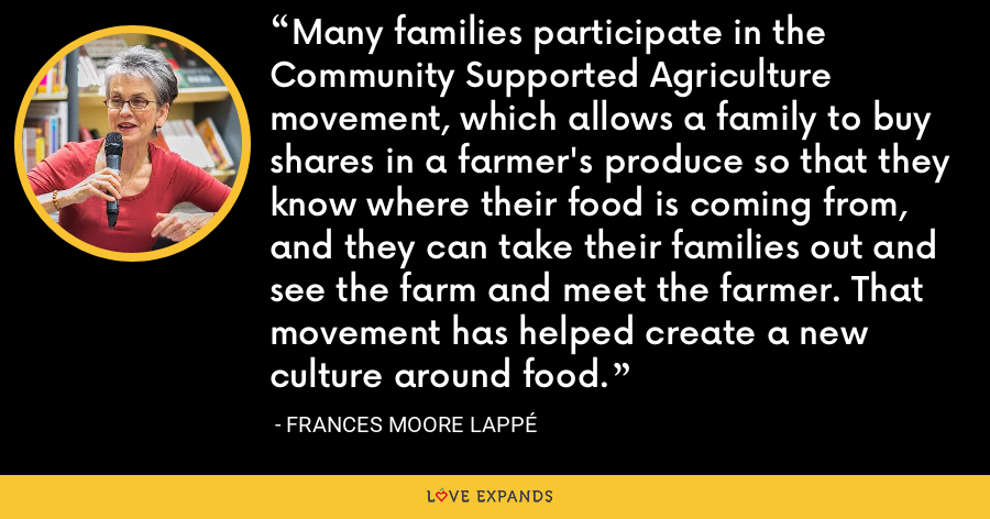 Many families participate in the Community Supported Agriculture movement, which allows a family to buy shares in a farmer's produce so that they know where their food is coming from, and they can take their families out and see the farm and meet the farmer. That movement has helped create a new culture around food. - Frances Moore Lappé