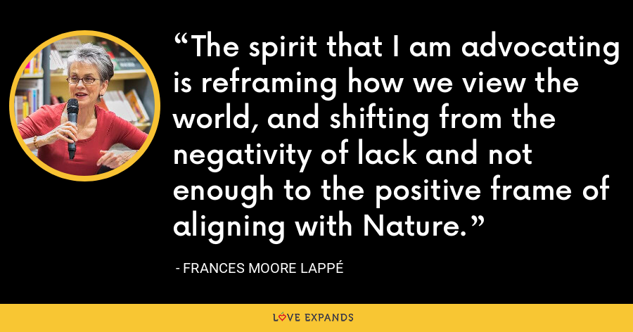The spirit that I am advocating is reframing how we view the world, and shifting from the negativity of lack and not enough to the positive frame of aligning with Nature. - Frances Moore Lappé