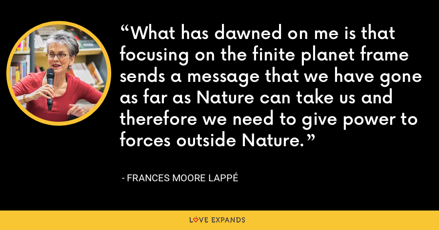 What has dawned on me is that focusing on the finite planet frame sends a message that we have gone as far as Nature can take us and therefore we need to give power to forces outside Nature. - Frances Moore Lappé