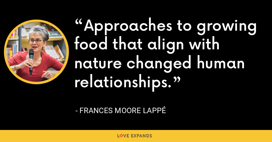 Approaches to growing food that align with nature changed human relationships. - Frances Moore Lappé