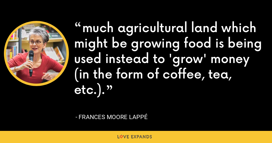 much agricultural land which might be growing food is being used instead to 'grow' money (in the form of coffee, tea, etc.). - Frances Moore Lappé