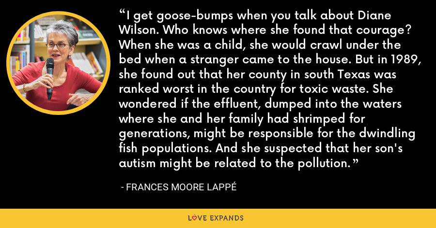 I get goose-bumps when you talk about Diane Wilson. Who knows where she found that courage? When she was a child, she would crawl under the bed when a stranger came to the house. But in 1989, she found out that her county in south Texas was ranked worst in the country for toxic waste. She wondered if the effluent, dumped into the waters where she and her family had shrimped for generations, might be responsible for the dwindling fish populations. And she suspected that her son's autism might be related to the pollution. - Frances Moore Lappé