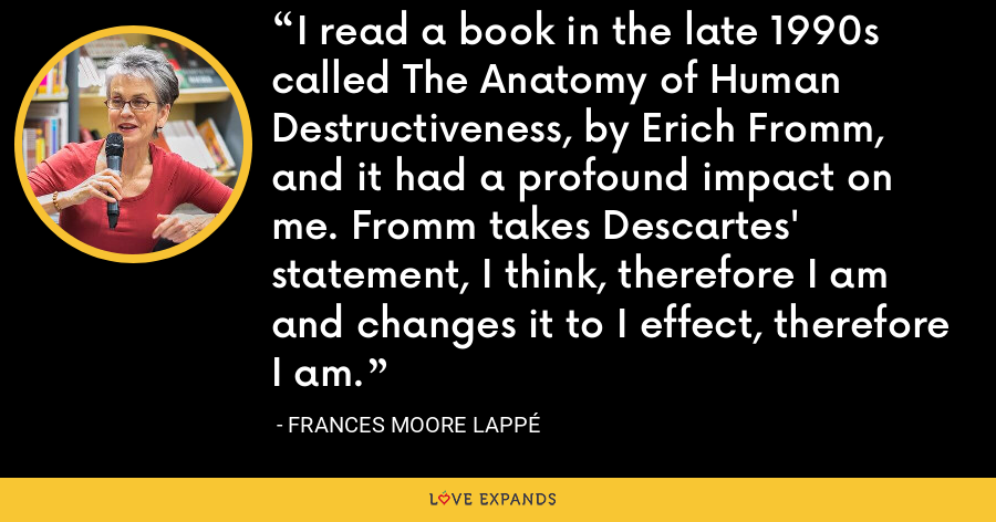 I read a book in the late 1990s called The Anatomy of Human Destructiveness, by Erich Fromm, and it had a profound impact on me. Fromm takes Descartes' statement, I think, therefore I am and changes it to I effect, therefore I am. - Frances Moore Lappé