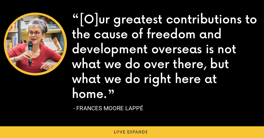 [O]ur greatest contributions to the cause of freedom and development overseas is not what we do over there, but what we do right here at home. - Frances Moore Lappé