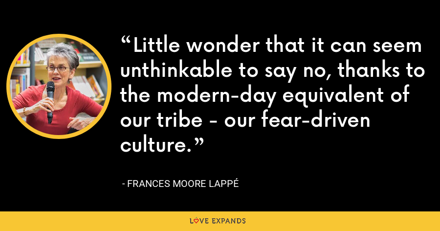Little wonder that it can seem unthinkable to say no, thanks to the modern-day equivalent of our tribe - our fear-driven culture. - Frances Moore Lappé