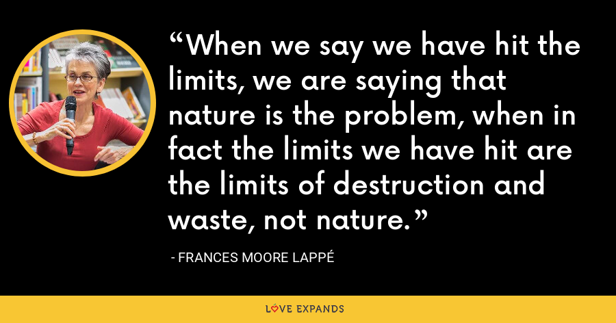 When we say we have hit the limits, we are saying that nature is the problem, when in fact the limits we have hit are the limits of destruction and waste, not nature. - Frances Moore Lappé