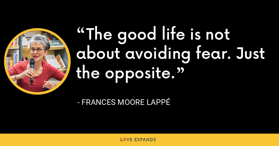 The good life is not about avoiding fear. Just the opposite. - Frances Moore Lappé