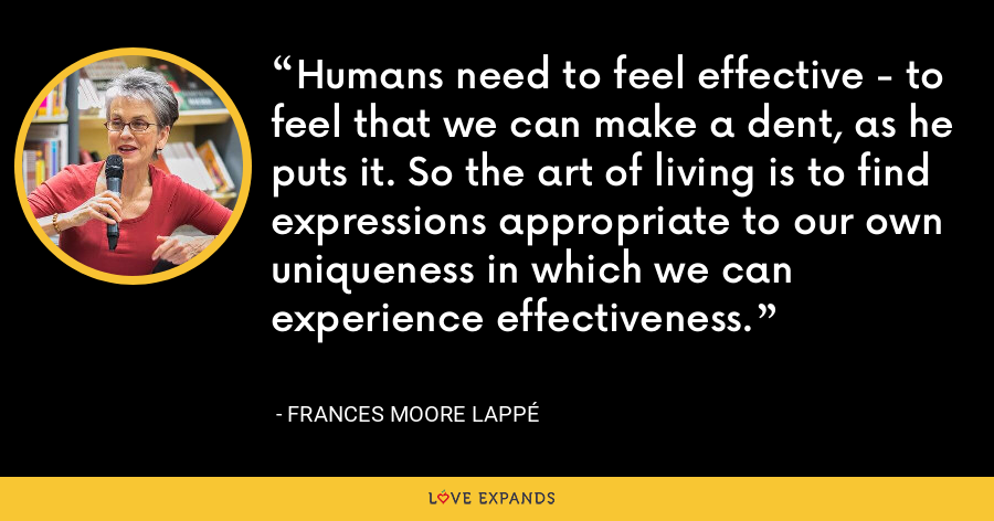Humans need to feel effective - to feel that we can make a dent, as he puts it. So the art of living is to find expressions appropriate to our own uniqueness in which we can experience effectiveness. - Frances Moore Lappé