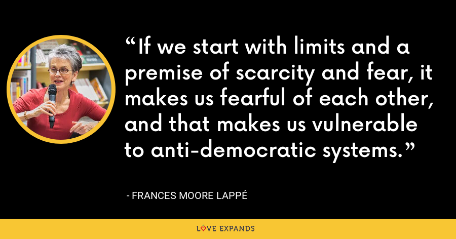 If we start with limits and a premise of scarcity and fear, it makes us fearful of each other, and that makes us vulnerable to anti-democratic systems. - Frances Moore Lappé