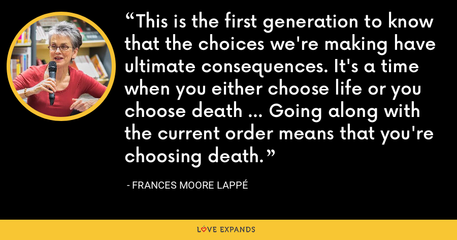 This is the first generation to know that the choices we're making have ultimate consequences. It's a time when you either choose life or you choose death ... Going along with the current order means that you're choosing death. - Frances Moore Lappé