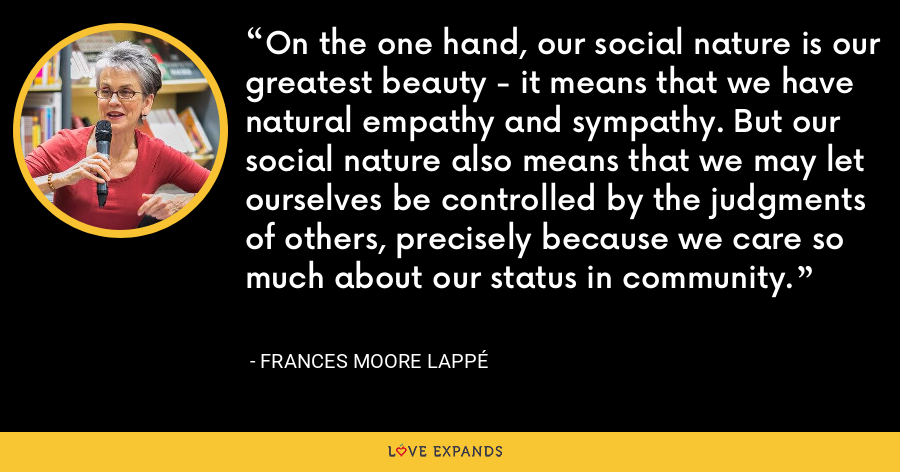 On the one hand, our social nature is our greatest beauty - it means that we have natural empathy and sympathy. But our social nature also means that we may let ourselves be controlled by the judgments of others, precisely because we care so much about our status in community. - Frances Moore Lappé