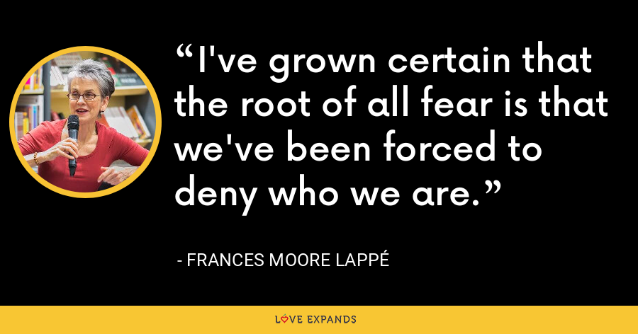 I've grown certain that the root of all fear is that we've been forced to deny who we are. - Frances Moore Lappé