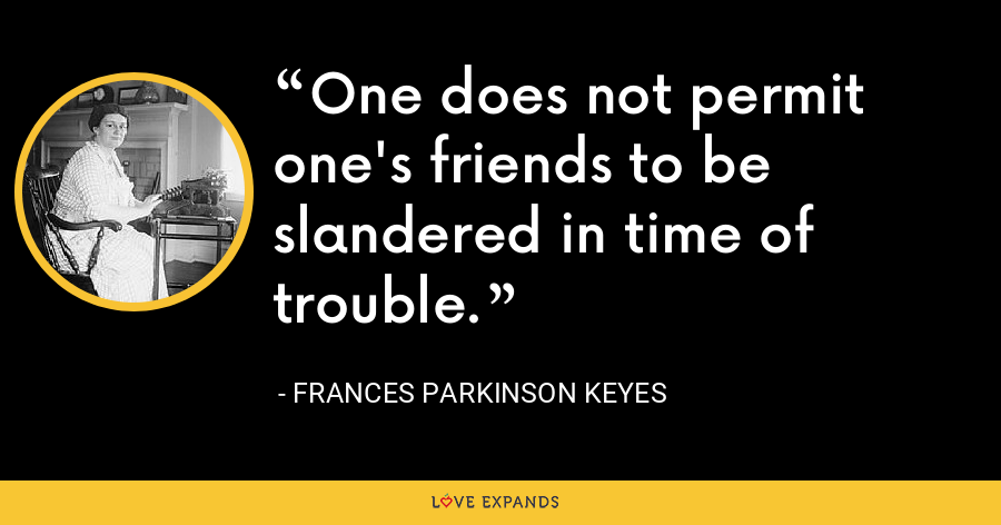 One does not permit one's friends to be slandered in time of trouble. - Frances Parkinson Keyes