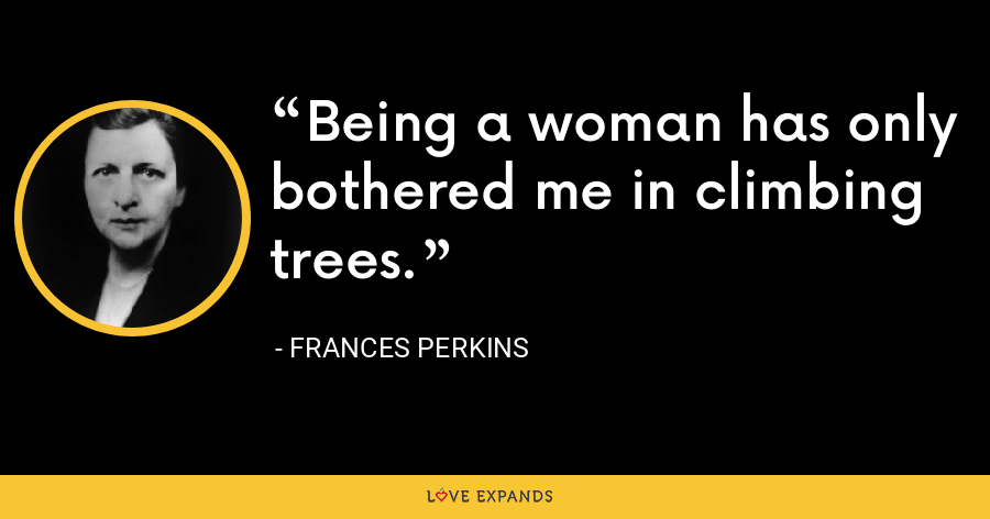 Being a woman has only bothered me in climbing trees. - Frances Perkins
