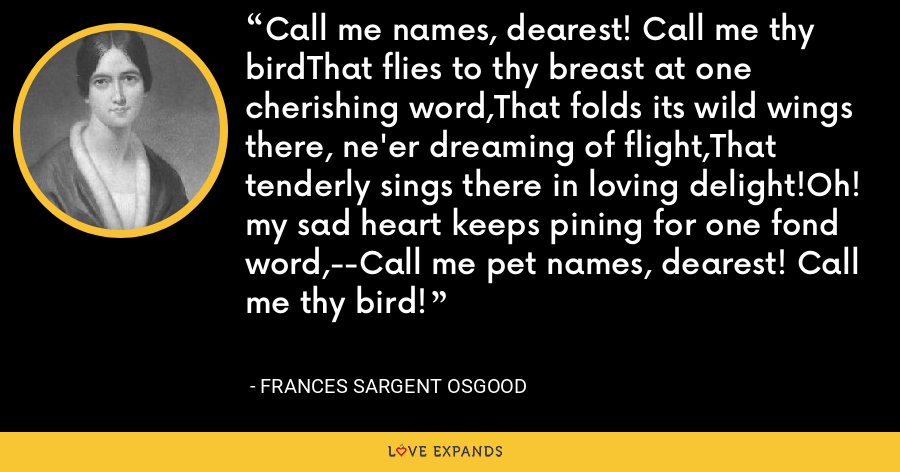 Call me names, dearest! Call me thy birdThat flies to thy breast at one cherishing word,That folds its wild wings there, ne'er dreaming of flight,That tenderly sings there in loving delight!Oh! my sad heart keeps pining for one fond word,--Call me pet names, dearest! Call me thy bird! - Frances Sargent Osgood