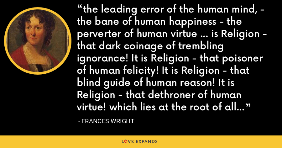 the leading error of the human mind, - the bane of human happiness - the perverter of human virtue ... is Religion - that dark coinage of trembling ignorance! It is Religion - that poisoner of human felicity! It is Religion - that blind guide of human reason! It is Religion - that dethroner of human virtue! which lies at the root of all the evil and all the misery that pervade the world! - Frances Wright