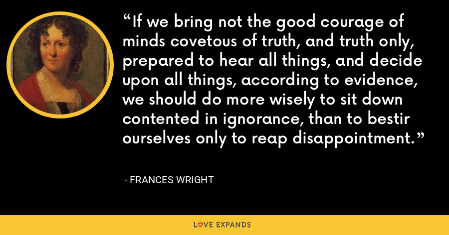 If we bring not the good courage of minds covetous of truth, and truth only, prepared to hear all things, and decide upon all things, according to evidence, we should do more wisely to sit down contented in ignorance, than to bestir ourselves only to reap disappointment. - Frances Wright