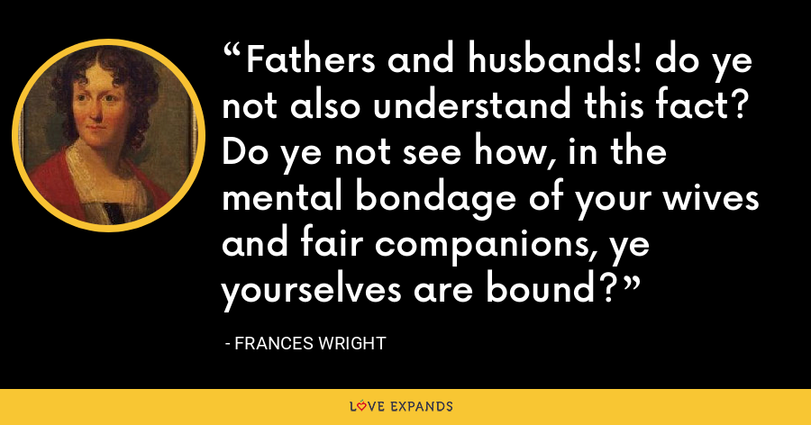 Fathers and husbands! do ye not also understand this fact? Do ye not see how, in the mental bondage of your wives and fair companions, ye yourselves are bound? - Frances Wright