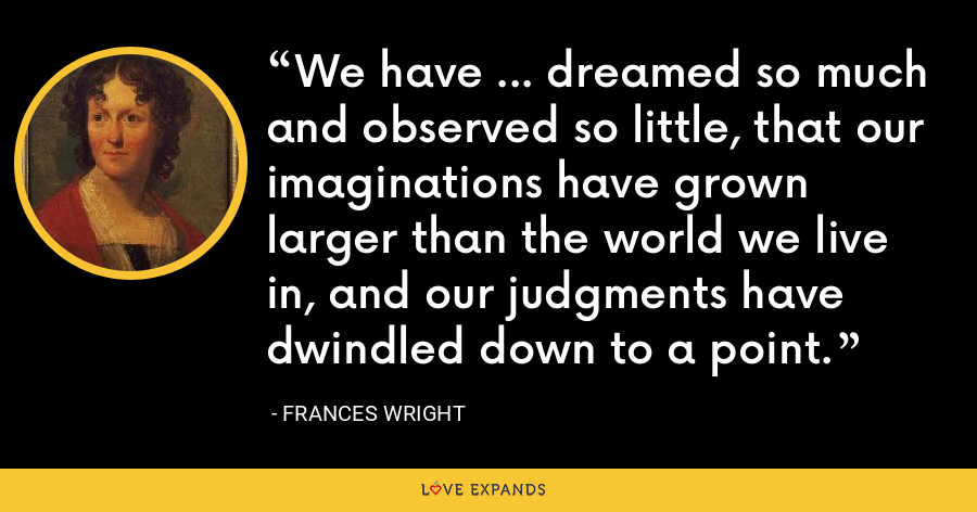 We have ... dreamed so much and observed so little, that our imaginations have grown larger than the world we live in, and our judgments have dwindled down to a point. - Frances Wright