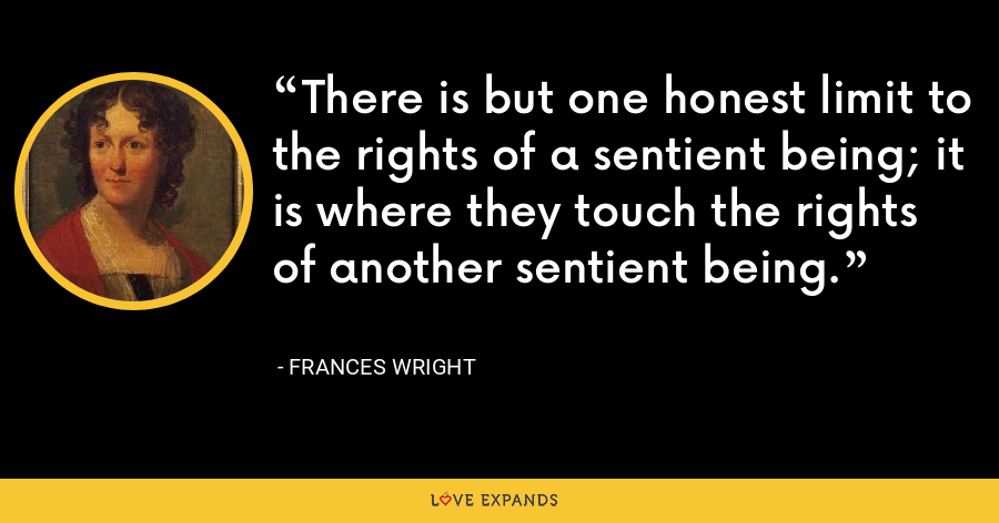 There is but one honest limit to the rights of a sentient being; it is where they touch the rights of another sentient being. - Frances Wright