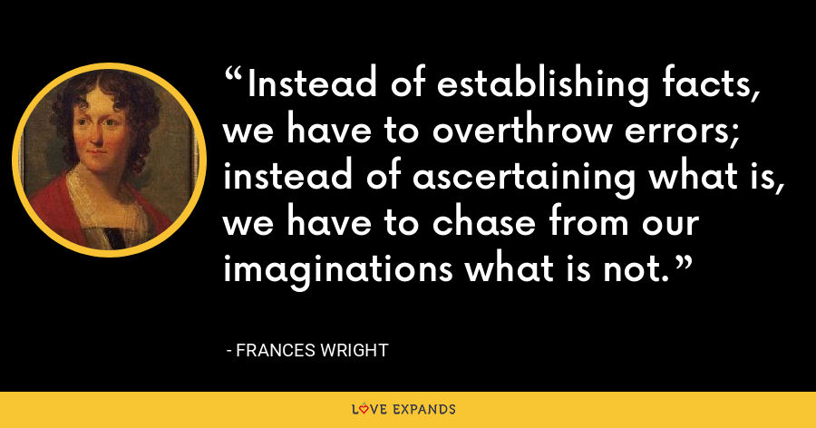 Instead of establishing facts, we have to overthrow errors; instead of ascertaining what is, we have to chase from our imaginations what is not. - Frances Wright