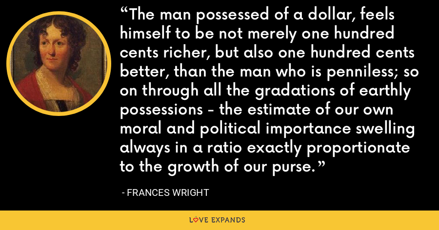 The man possessed of a dollar, feels himself to be not merely one hundred cents richer, but also one hundred cents better, than the man who is penniless; so on through all the gradations of earthly possessions - the estimate of our own moral and political importance swelling always in a ratio exactly proportionate to the growth of our purse. - Frances Wright