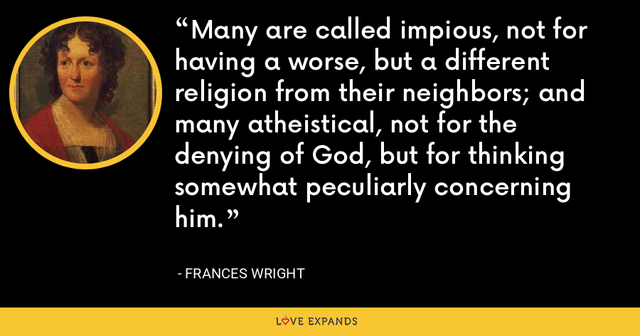 Many are called impious, not for having a worse, but a different religion from their neighbors; and many atheistical, not for the denying of God, but for thinking somewhat peculiarly concerning him. - Frances Wright