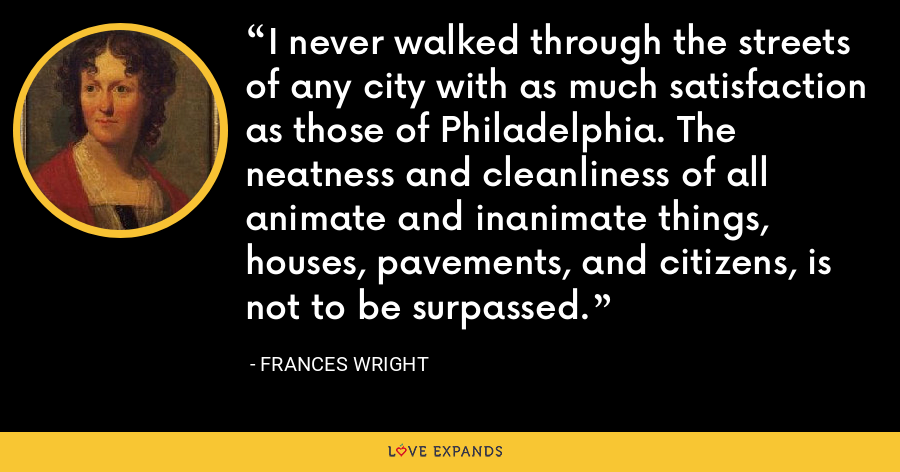 I never walked through the streets of any city with as much satisfaction as those of Philadelphia. The neatness and cleanliness of all animate and inanimate things, houses, pavements, and citizens, is not to be surpassed. - Frances Wright