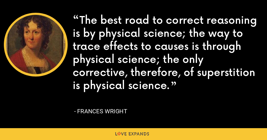 The best road to correct reasoning is by physical science; the way to trace effects to causes is through physical science; the only corrective, therefore, of superstition is physical science. - Frances Wright