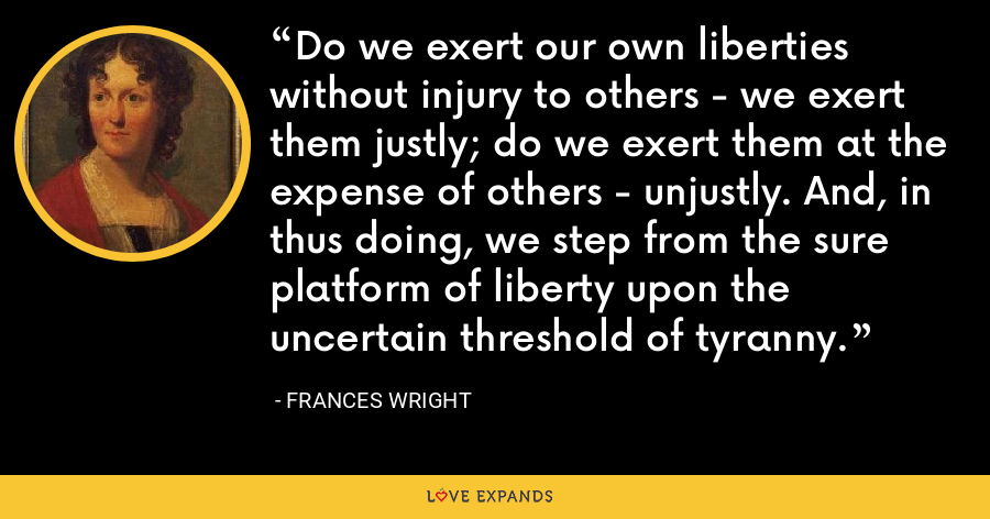 Do we exert our own liberties without injury to others - we exert them justly; do we exert them at the expense of others - unjustly. And, in thus doing, we step from the sure platform of liberty upon the uncertain threshold of tyranny. - Frances Wright