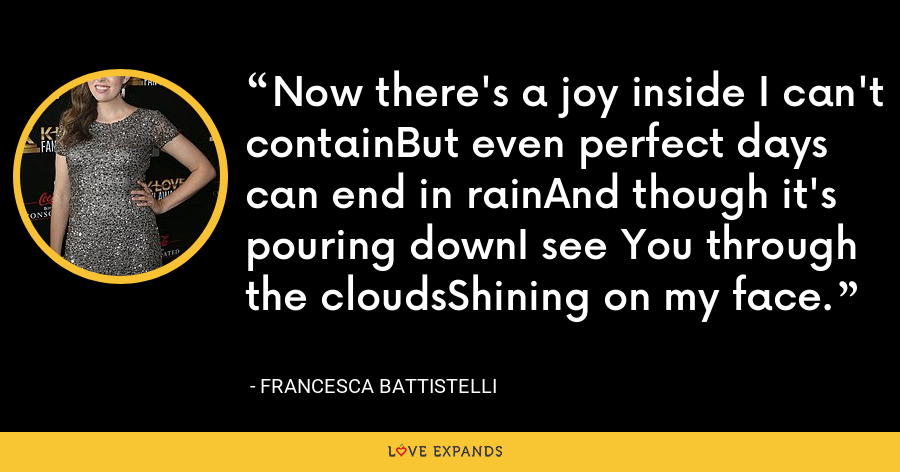 Now there's a joy inside I can't containBut even perfect days can end in rainAnd though it's pouring downI see You through the cloudsShining on my face. - Francesca Battistelli