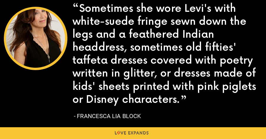 Sometimes she wore Levi's with white-suede fringe sewn down the legs and a feathered Indian headdress, sometimes old fifties' taffeta dresses covered with poetry written in glitter, or dresses made of kids' sheets printed with pink piglets or Disney characters. - Francesca Lia Block