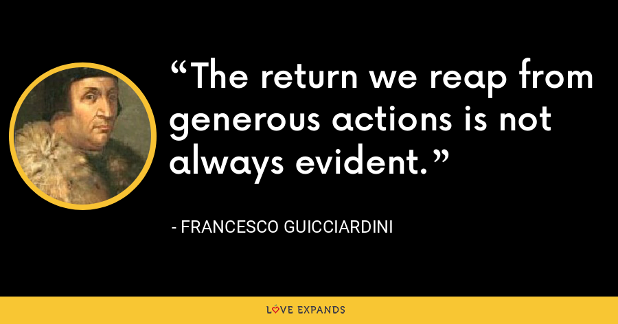 The return we reap from generous actions is not always evident. - Francesco Guicciardini
