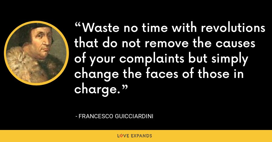 Waste no time with revolutions that do not remove the causes of your complaints but simply change the faces of those in charge. - Francesco Guicciardini