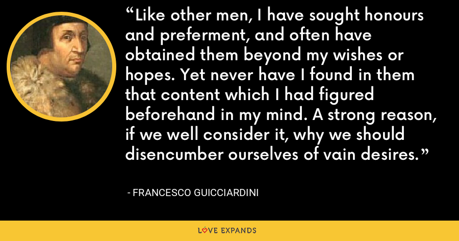 Like other men, I have sought honours and preferment, and often have obtained them beyond my wishes or hopes. Yet never have I found in them that content which I had figured beforehand in my mind. A strong reason, if we well consider it, why we should disencumber ourselves of vain desires. - Francesco Guicciardini