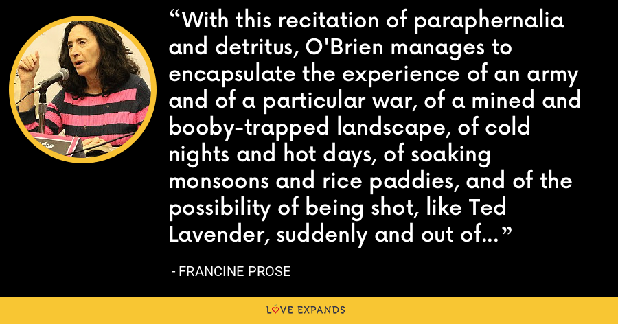 With this recitation of paraphernalia and detritus, O'Brien manages to encapsulate the experience of an army and of a particular war, of a mined and booby-trapped landscape, of cold nights and hot days, of soaking monsoons and rice paddies, and of the possibility of being shot, like Ted Lavender, suddenly and out of nowhere: not only in the middle of a sentence but in the midst of a subordinate clause. - Francine Prose