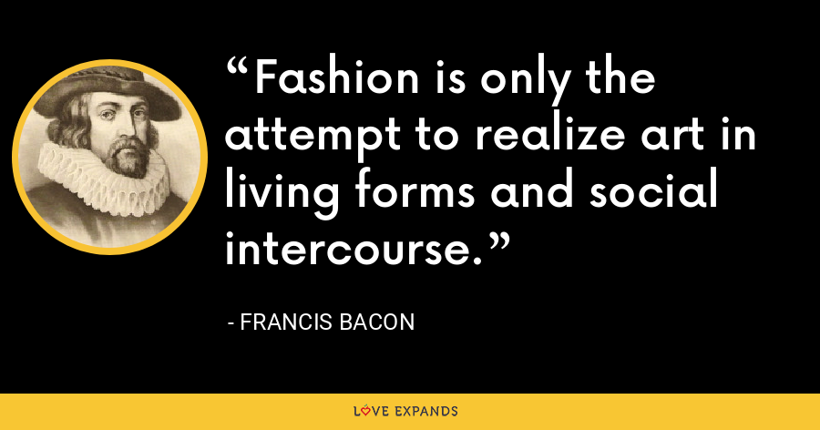 Fashion is only the attempt to realize art in living forms and social intercourse. - Francis Bacon