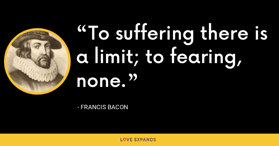 To suffering there is a limit; to fearing, none. - Francis Bacon