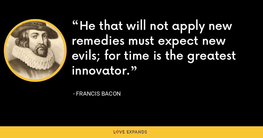 He that will not apply new remedies must expect new evils; for time is the greatest innovator. - Francis Bacon