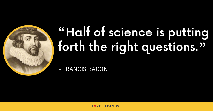 Half of science is putting forth the right questions. - Francis Bacon