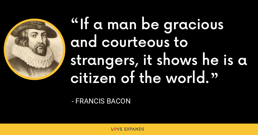 If a man be gracious and courteous to strangers, it shows he is a citizen of the world. - Francis Bacon