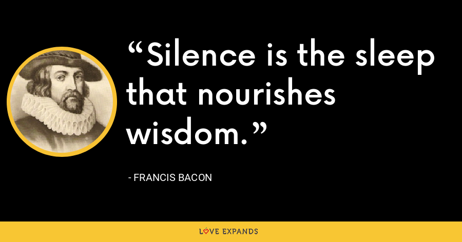 Silence is the sleep that nourishes wisdom. - Francis Bacon