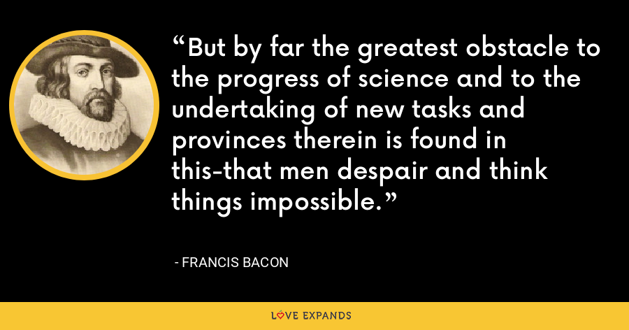 But by far the greatest obstacle to the progress of science and to the undertaking of new tasks and provinces therein is found in this-that men despair and think things impossible. - Francis Bacon