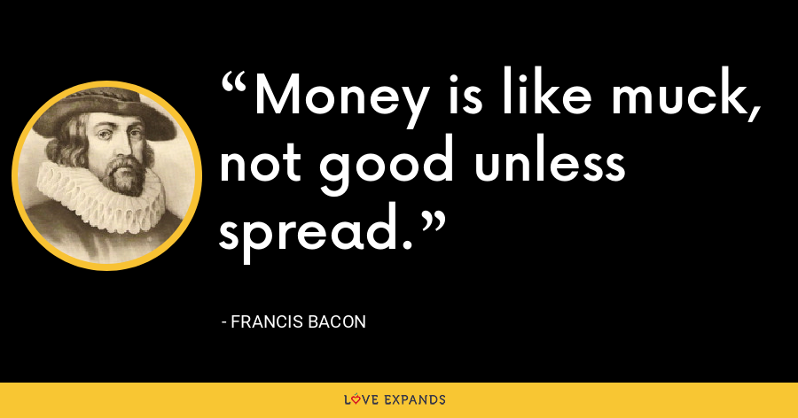 Money is like muck, not good unless spread. - Francis Bacon